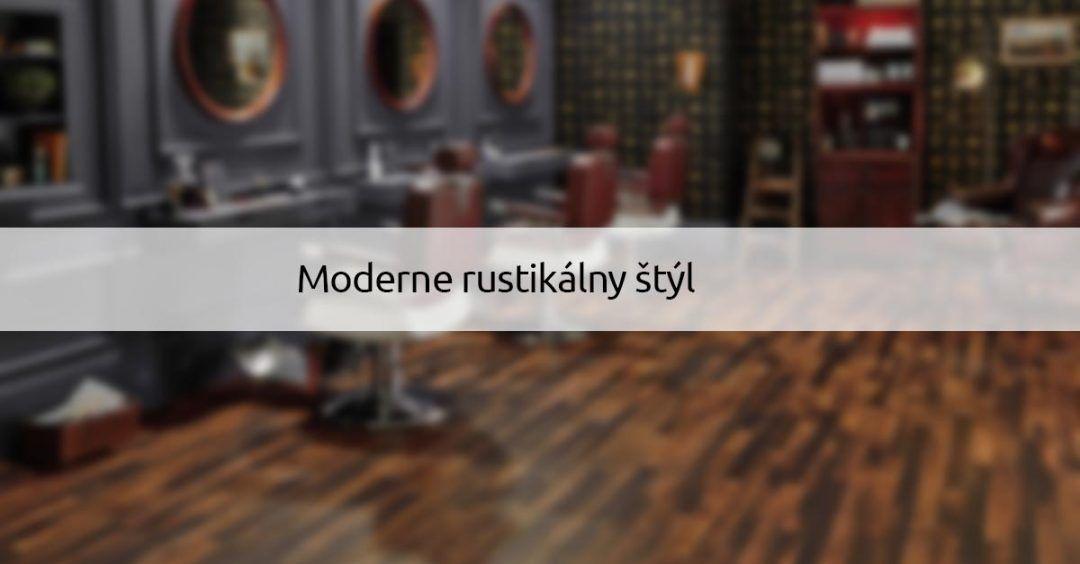 Moderne rustikálny štýl - dizajnovepodlahy.sk