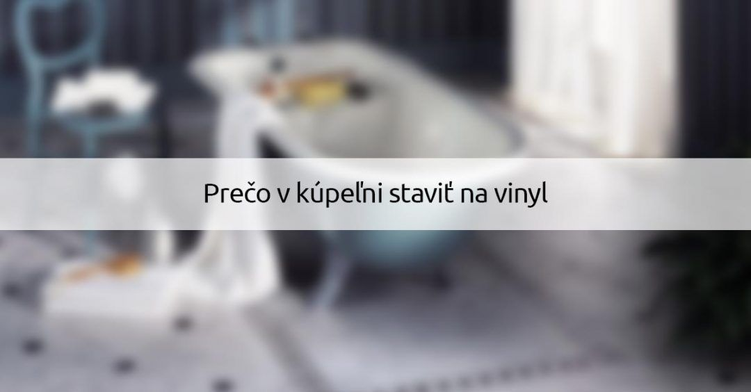 Preco v kupelni stavit na vinyl